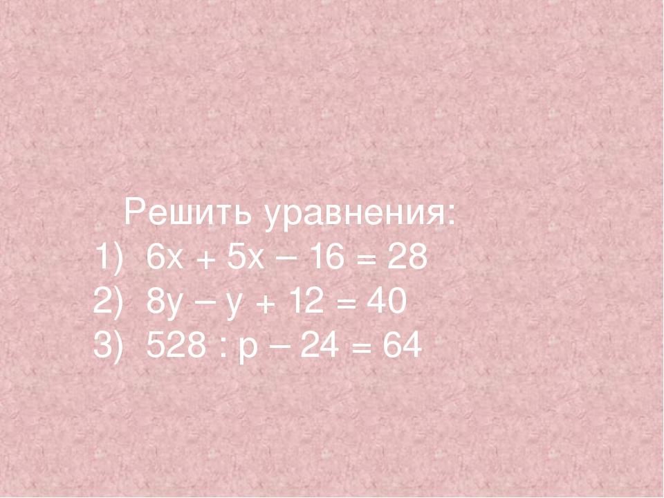 Решить уравнения: 1) 6х + 5х – 16 = 28 2) 8у – у + 12 = 40 3) 528 : р – 24 =...