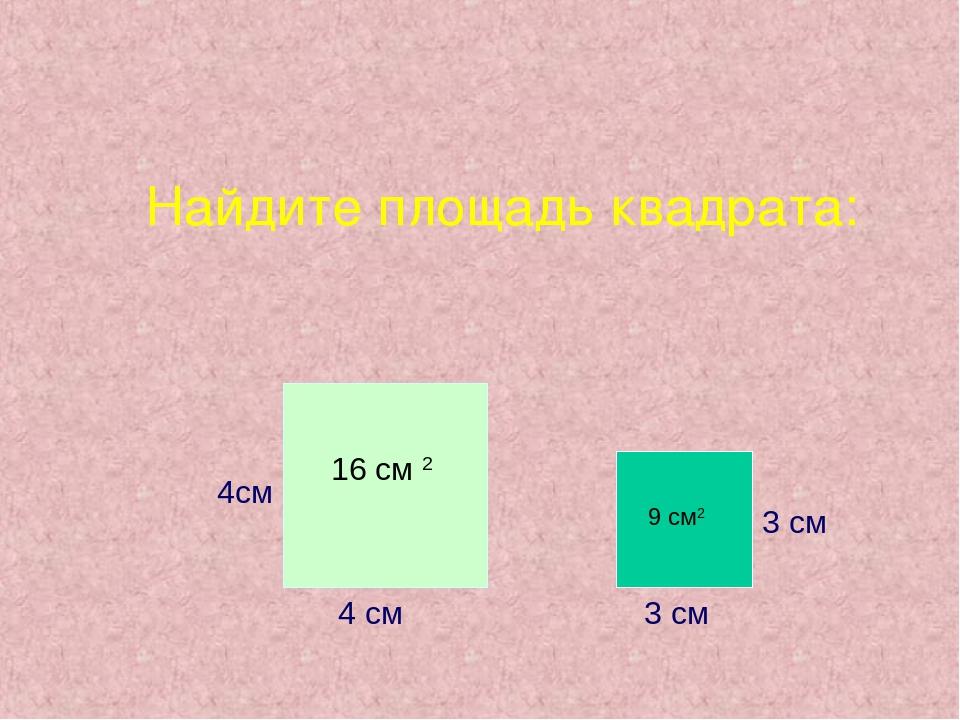 Найдите площадь квадрата: 4см 4 см 3 см 3 см 16 см 2 9 см2