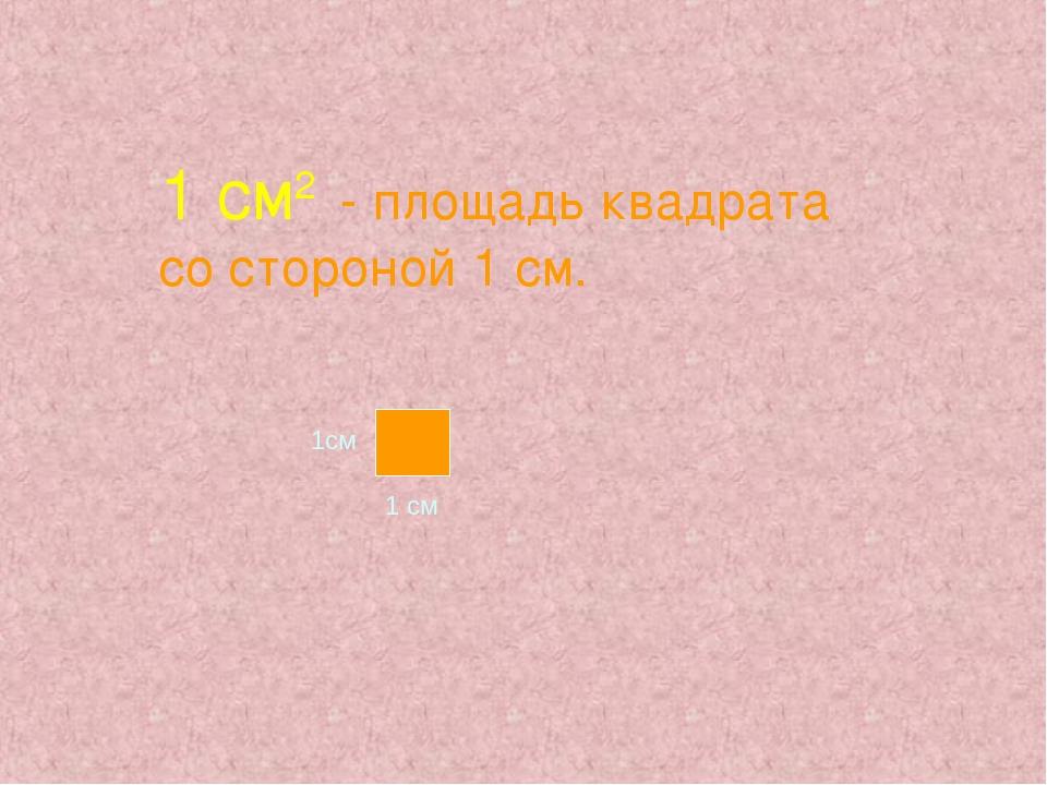 1 см2 - площадь квадрата со стороной 1 см. 1см 1 см