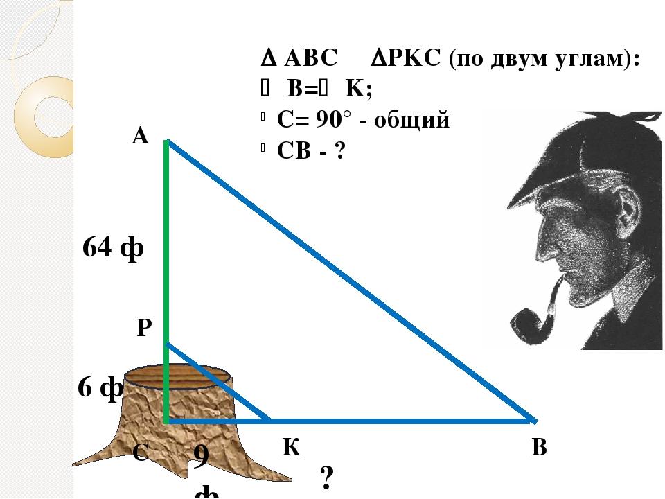  АВС PKC (по двум углам):  В= K; C= 90° - общий CB - ? В К ? 9 ф С 6 ф Р...