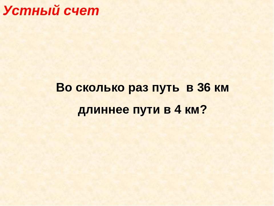 Устный счет Во сколько раз путь в 36 км длиннее пути в 4 км?