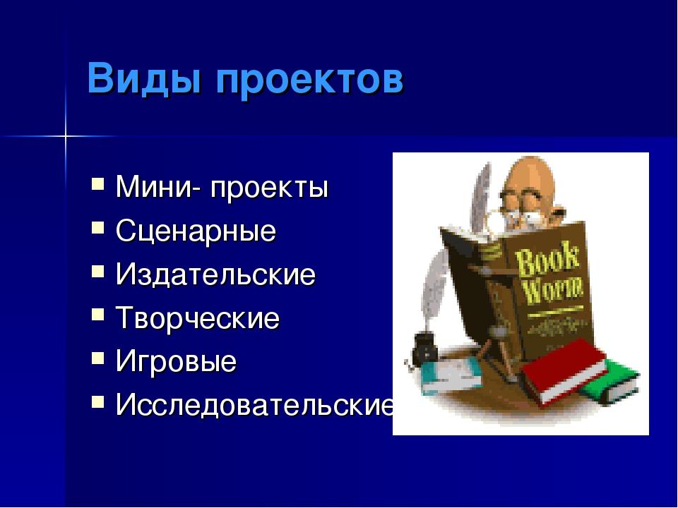 Виды проектов Мини- проекты Сценарные Издательские Творческие Игровые Исследо...