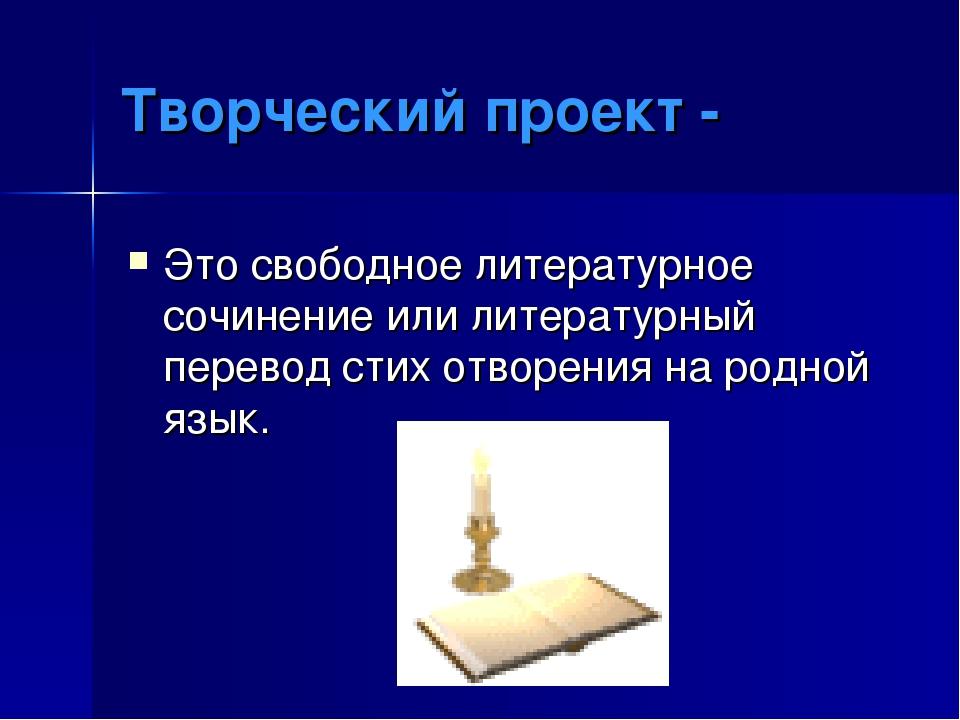 Творческий проект - Это свободное литературное сочинение или литературный пер...
