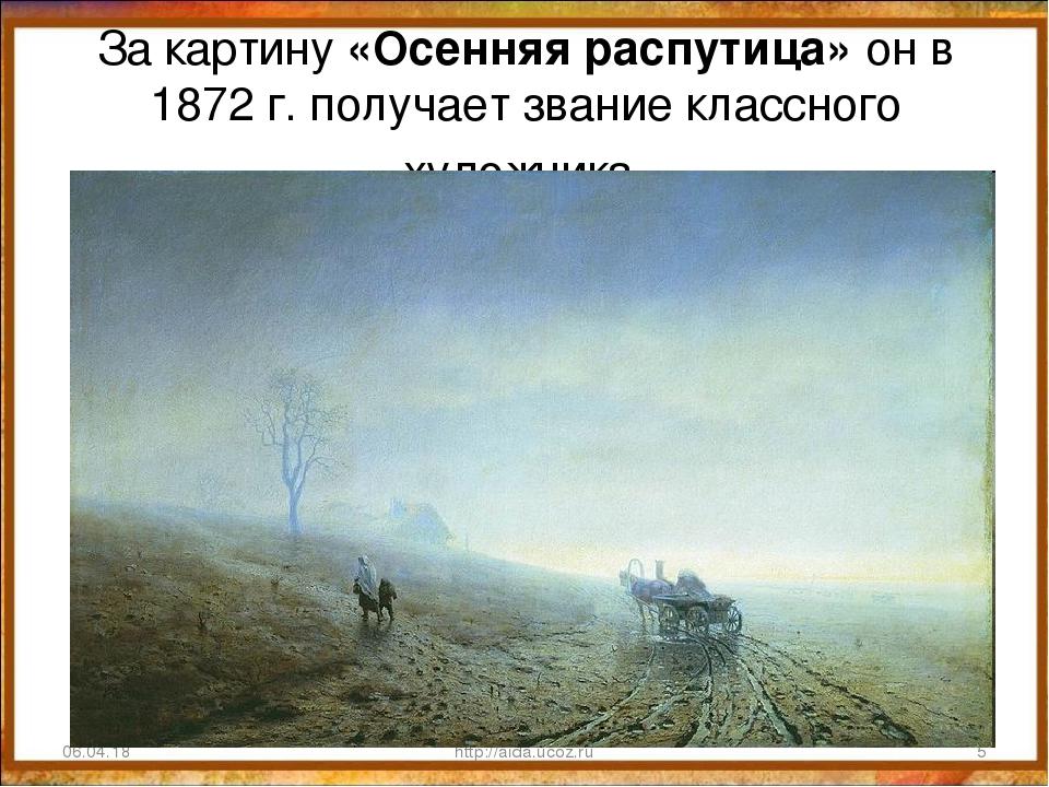 За картину «Осенняя распутица» он в 1872 г. получает звание классного художни...