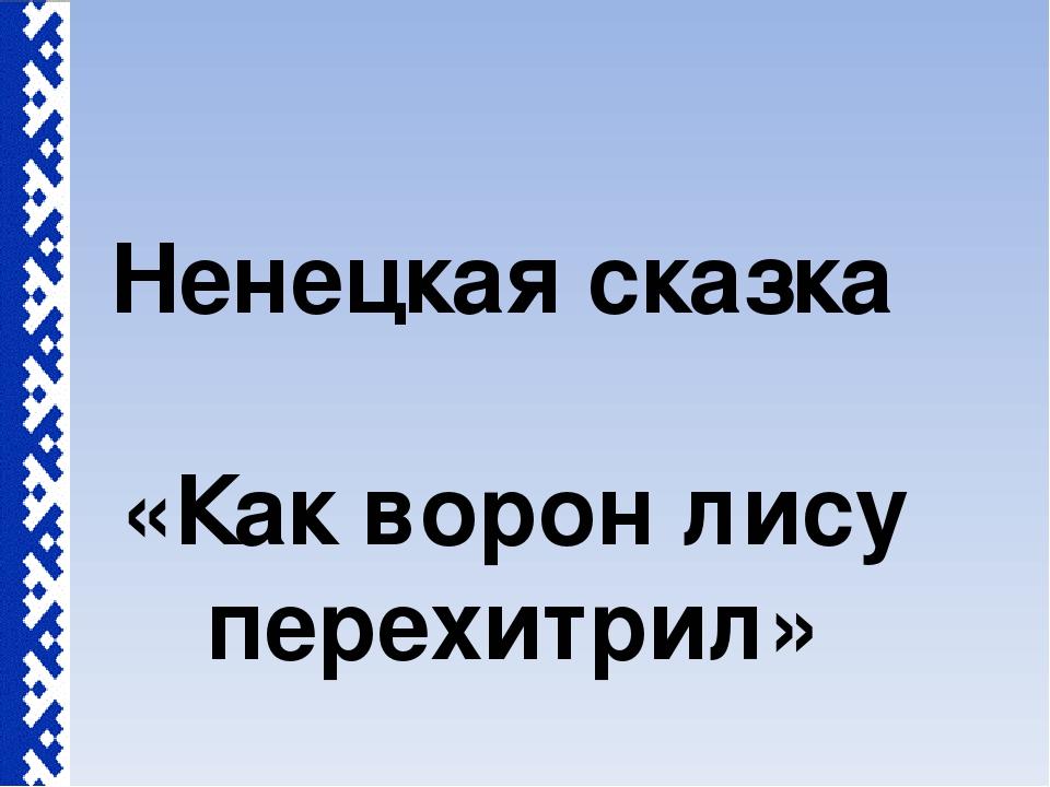 Ненецкая сказка «Как ворон лису перехитрил»