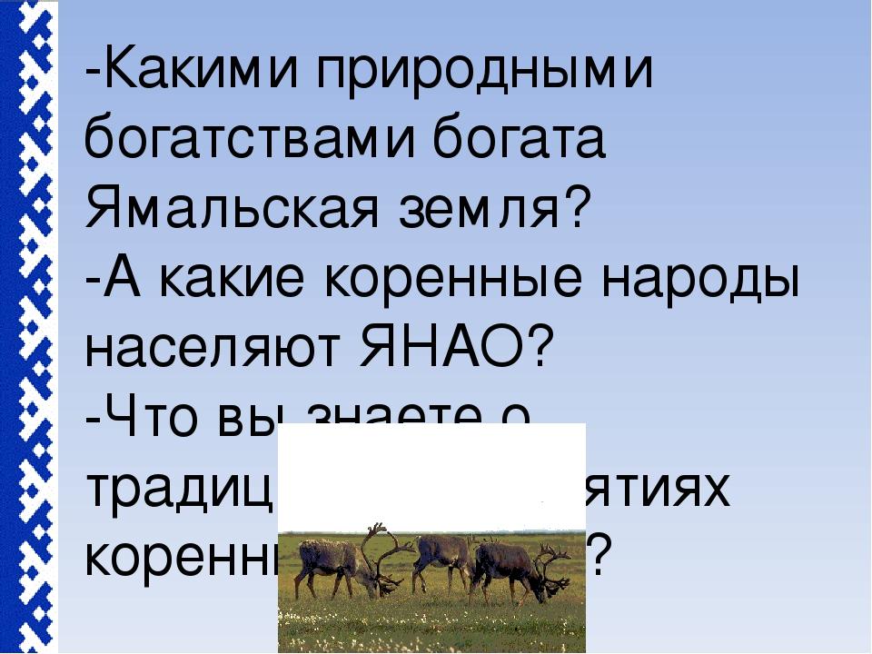 -Какими природными богатствами богата Ямальская земля? -А какие коренные наро...