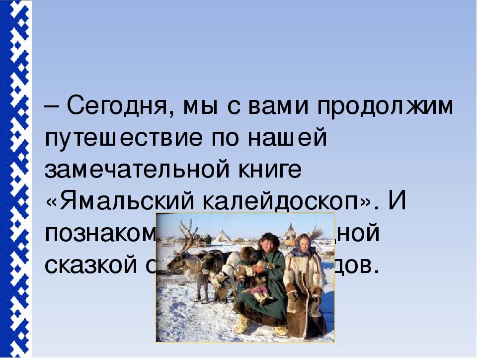 – Сегодня, мы с вами продолжим путешествие по нашей замечательной книге «Ямал...