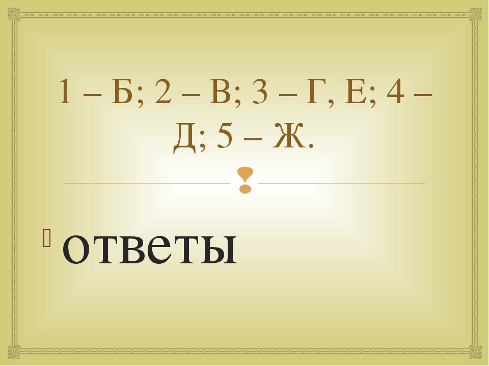 1 – Б; 2 – В; 3 – Г, Е; 4 – Д; 5 – Ж. ответы 