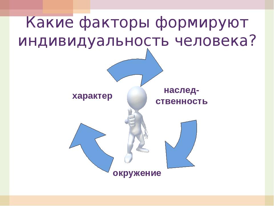 Какие факторы формируют индивидуальность человека?