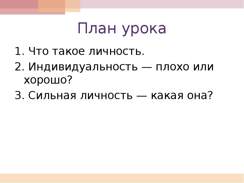 План урока 1. Что такое личность. 2. Индивидуальность — плохо или хорошо? 3....
