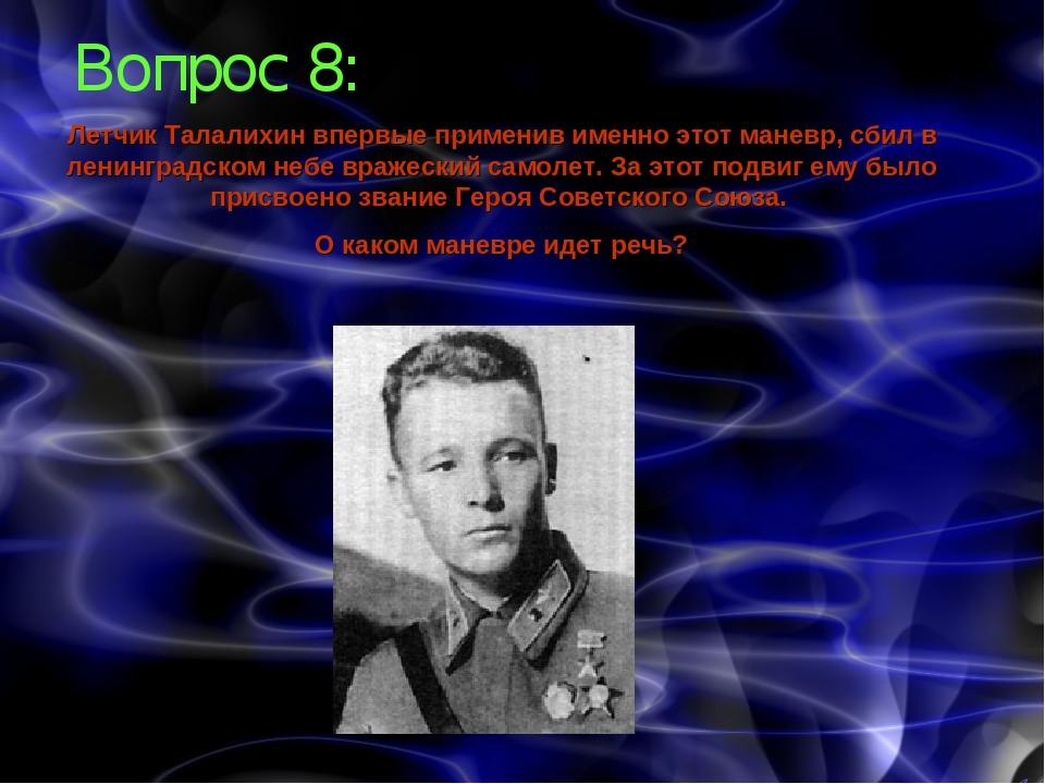 Вопрос 8: Летчик Талалихин впервые применив именно этот маневр, сбил в ленинг...