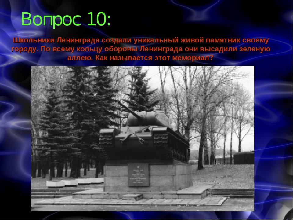 Вопрос 10: Школьники Ленинграда создали уникальный живой памятник своему горо...