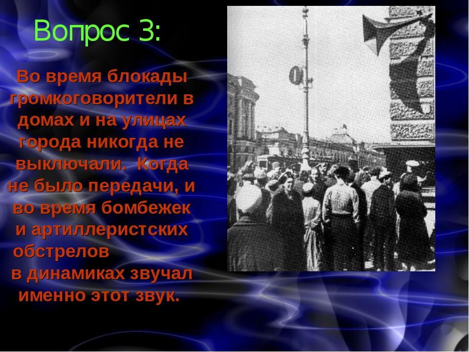 Вопрос 3: Во время блокады громкоговорители в домах и на улицах города никогд...