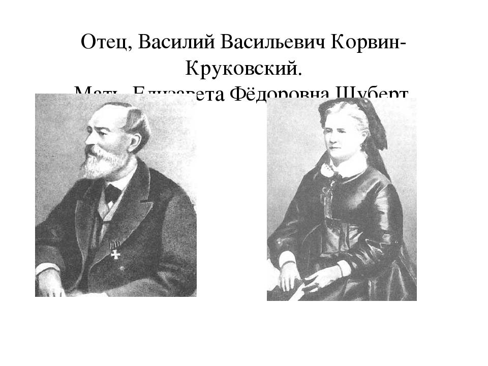 Отец, Василий Васильевич Корвин-Круковский. Мать, Елизавета Фёдоровна Шуберт.