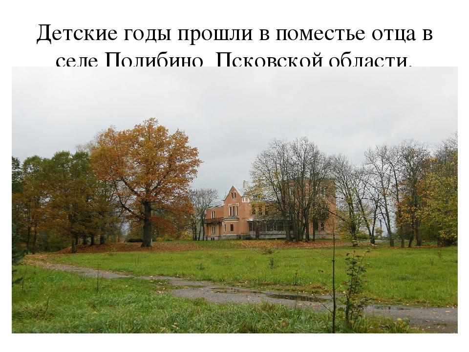 Детские годы прошли в поместье отца в селе Полибино Псковской области.