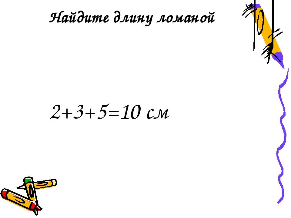 Найдите длину ломаной 2+3+5=10 см