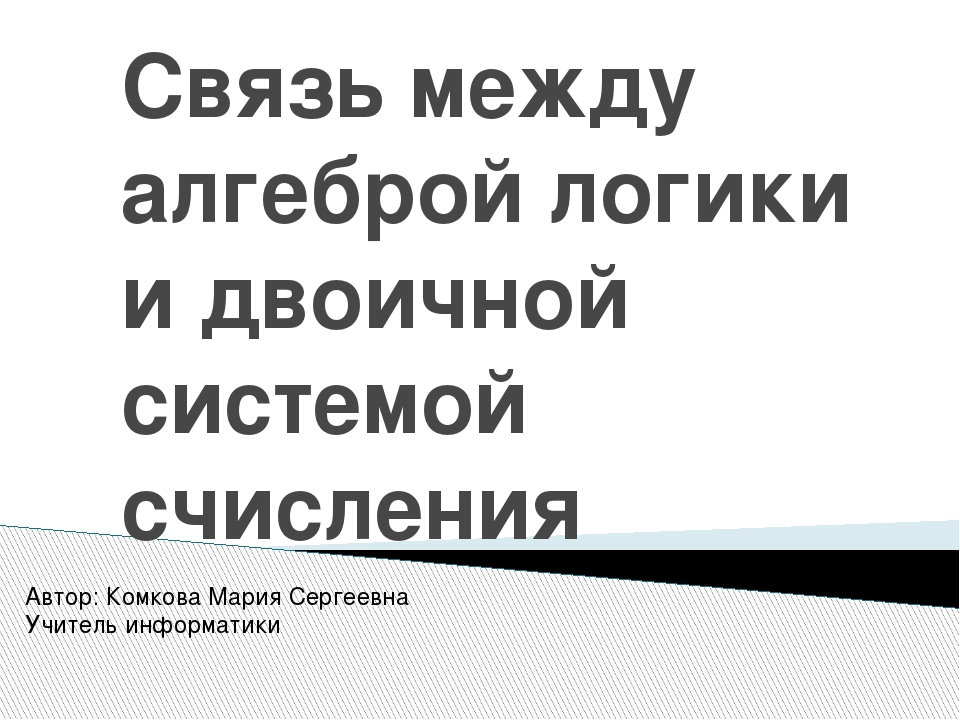 Связь между алгеброй логики и двоичной системой счисления Автор: Комкова Мари...