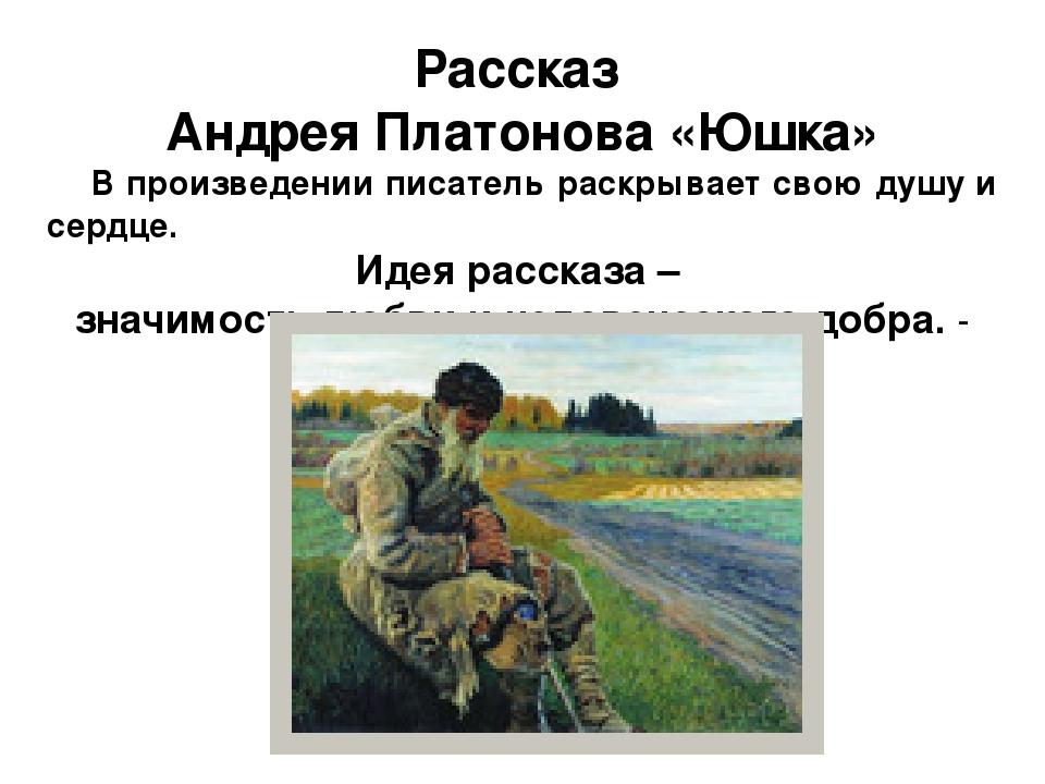 Рассказ Андрея Платонова «Юшка» В произведении писатель раскрывает свою душу...