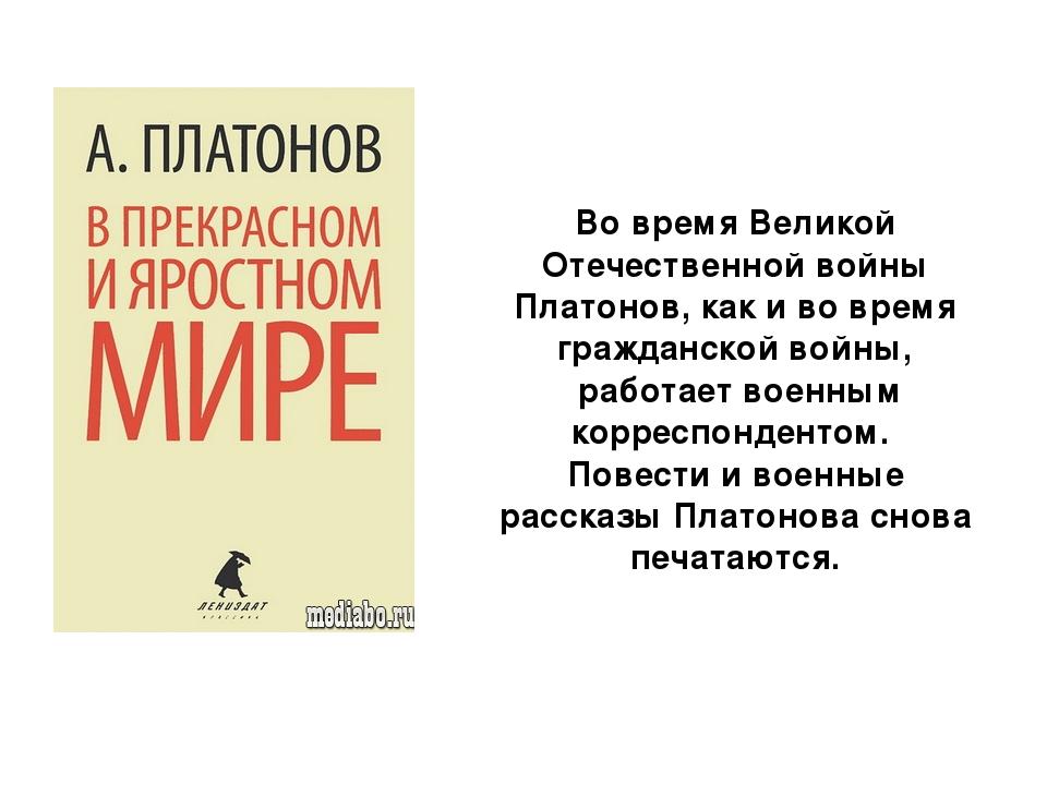 Во время Великой Отечественной войны Платонов, как и во время гражданской вой...
