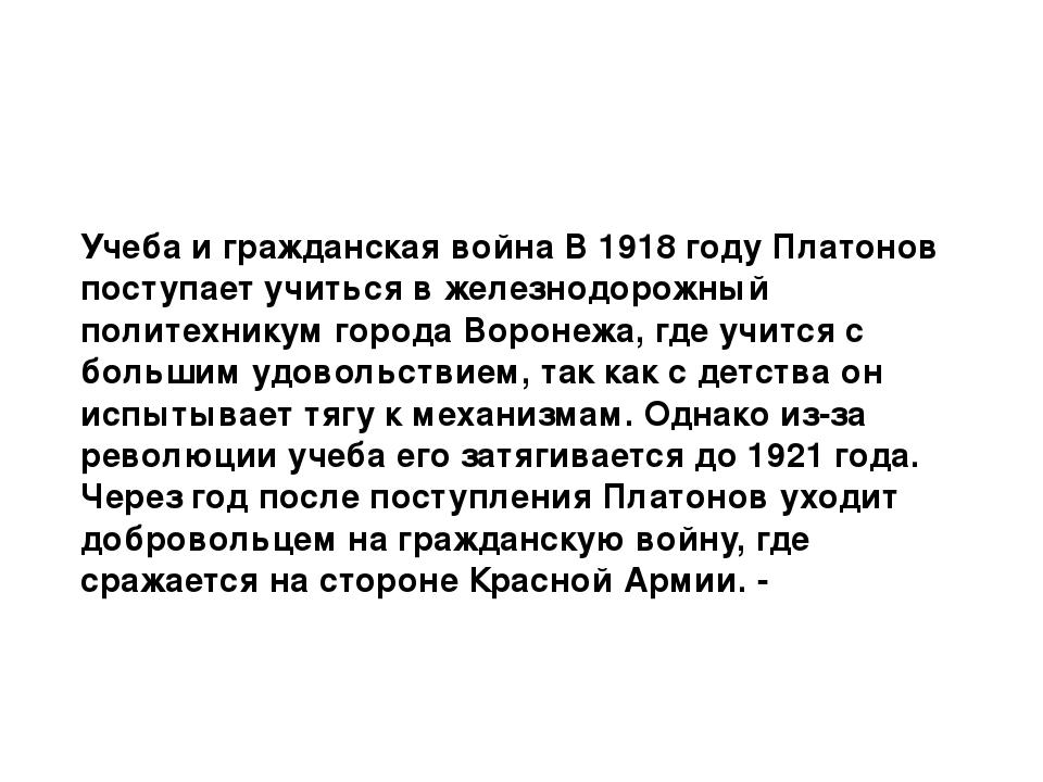 Учеба и гражданская война В 1918 году Платонов поступает учиться в железнодор...