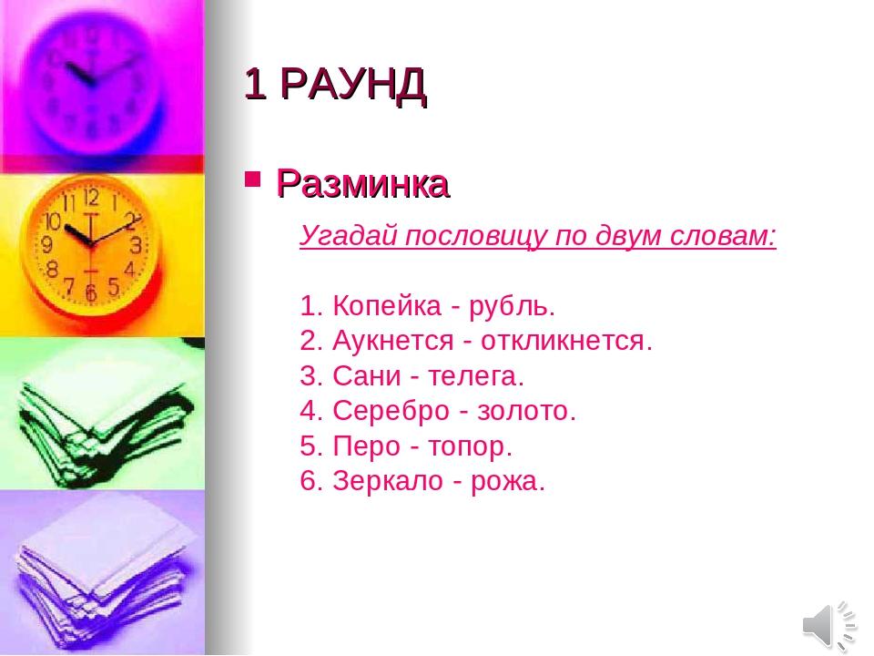 1 РАУНД Разминка Угадай пословицу по двум словам: 1. Копейка - рубль. 2. Аукн...