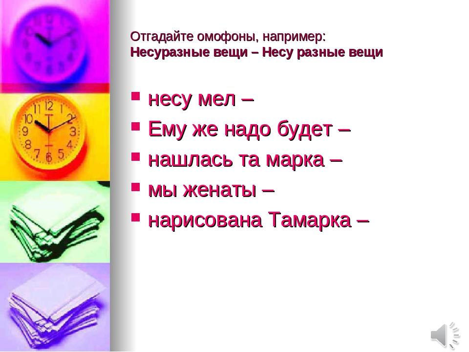 Отгадайте омофоны, например: Несуразные вещи – Несу разные вещи несу мел – Ем...