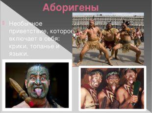 Аборигены Необычное приветствие, которое включает в себя: крики, топанье и яз
