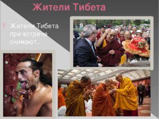 Жители Тибета Жители Тибета при встрече снимают..