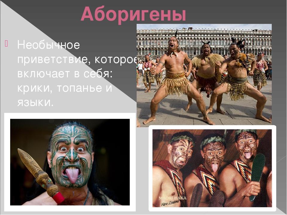 Аборигены Необычное приветствие, которое включает в себя: крики, топанье и яз...