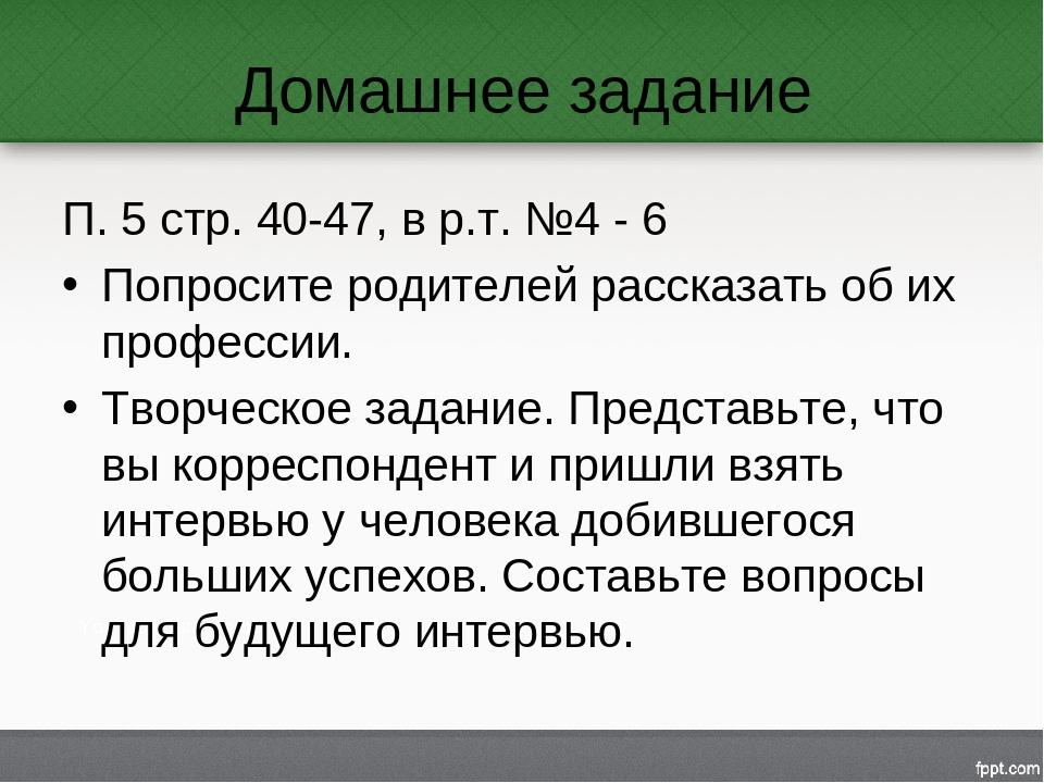 Домашнее задание П. 5 стр. 40-47, в р.т. №4 - 6 Попросите родителей рассказат...