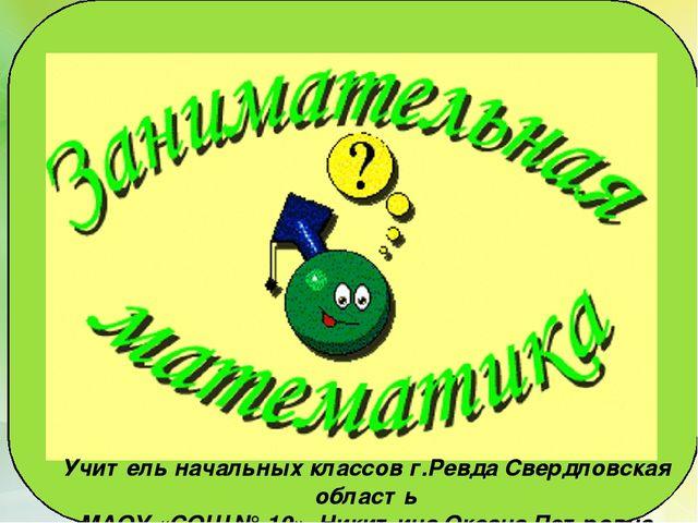 Учитель начальных классов г.Ревда Свердловская область МАОУ «СОШ № 10» Никити...