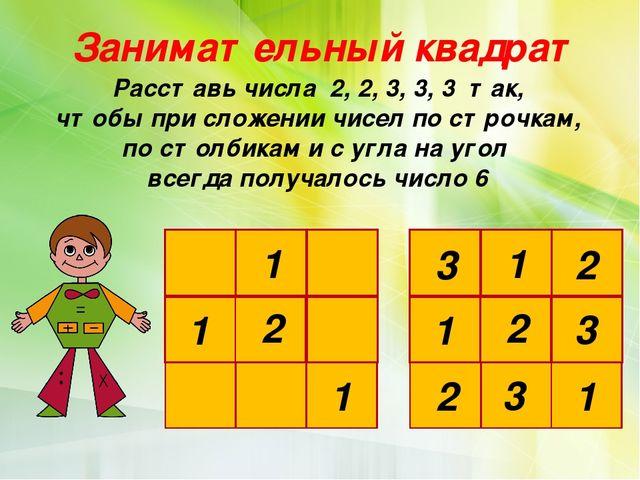 Занимательный квадрат Расставь числа 2, 2, 3, 3, 3 так, чтобы при сложении чи...