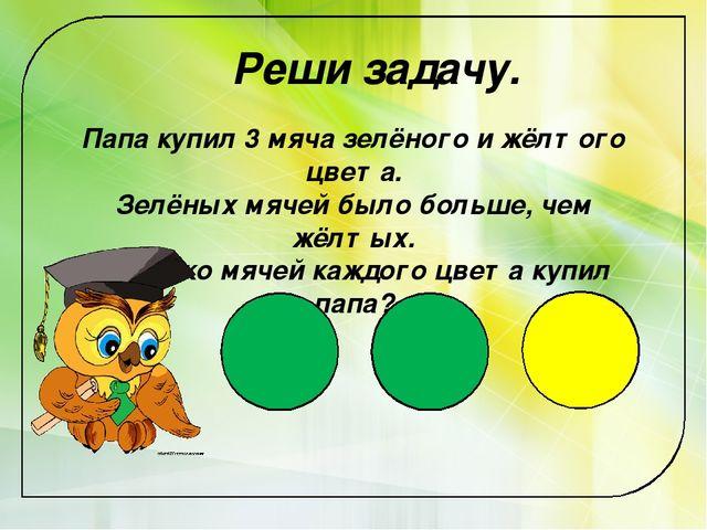 Реши задачу. Папа купил 3 мяча зелёного и жёлтого цвета. Зелёных мячей было б...
