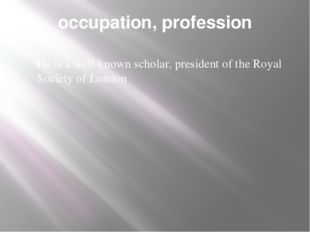 occupation, profession He is a well-known scholar, president of the Royal Soc