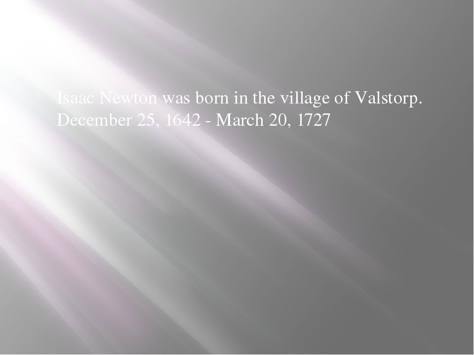 Isaac Newton was born in the village of Valstorp. December 25, 1642 - March...