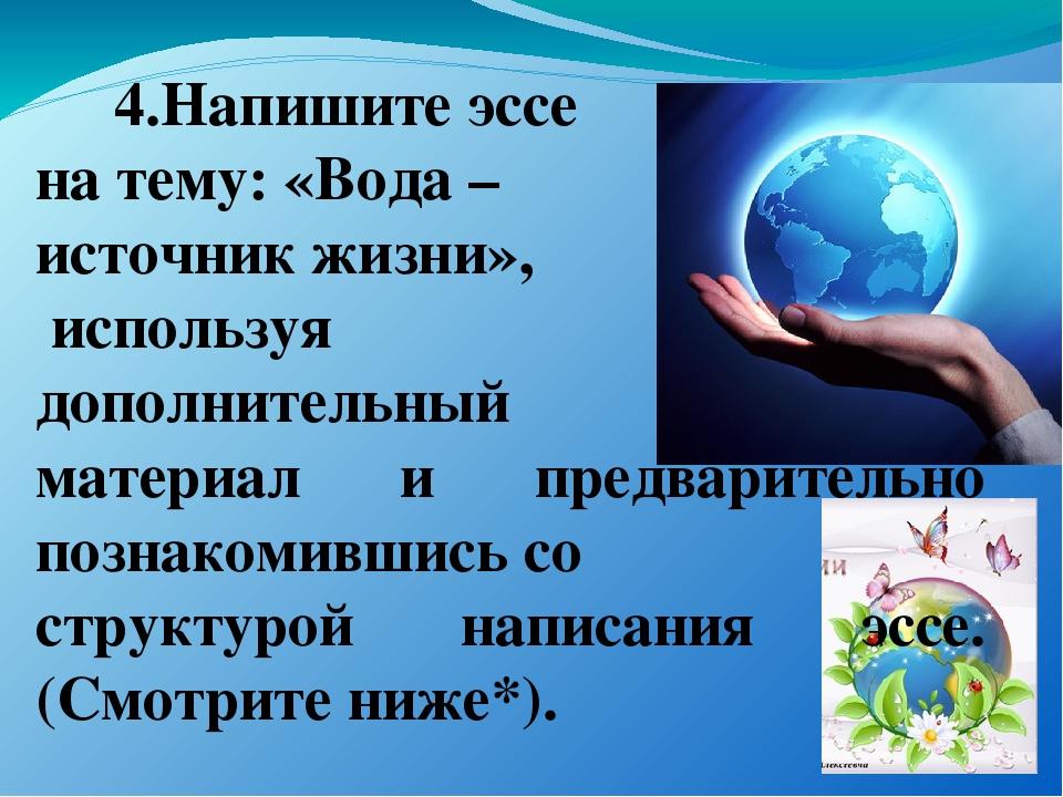 4.Напишите эссе на тему: «Вода – источник жизни», используя дополнительный м...
