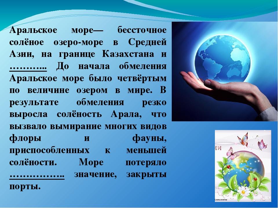 Аральское море— бессточное солёное озеро-море в Средней Азии, на границе Каза...