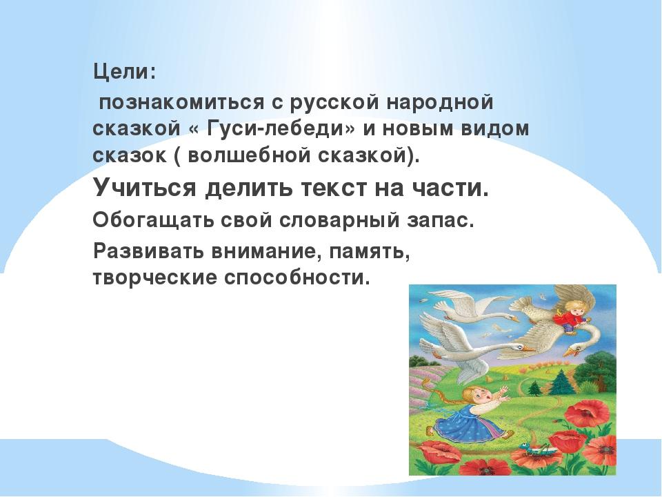 . Цели: познакомиться с русской народной сказкой « Гуси-лебеди» и новым видом...