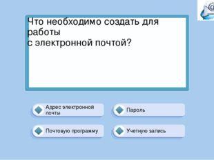 Что необходимо создать для работы с электронной почтой? Учетную запись Пароль