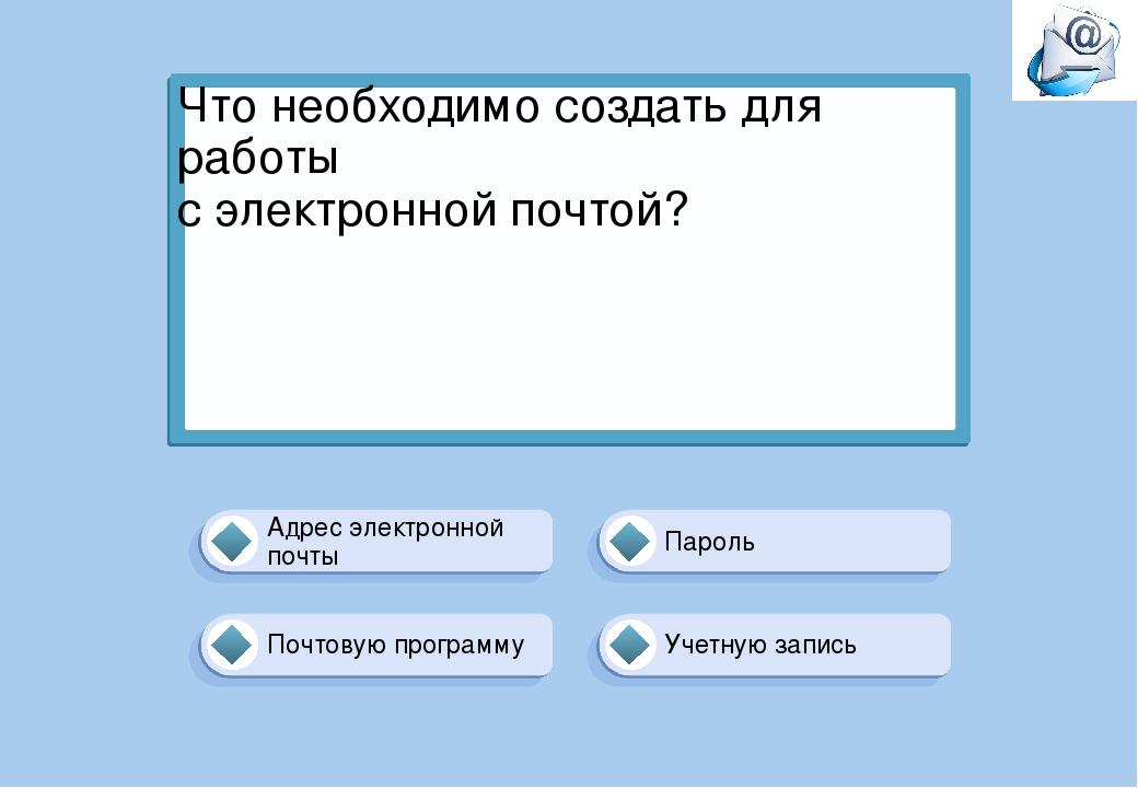 Что необходимо создать для работы с электронной почтой? Учетную запись Пароль...