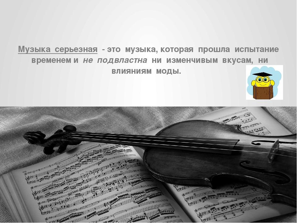 Музыка серьезная - это музыка, которая прошла испытание временем и не подвла...