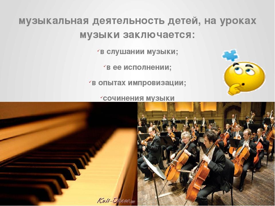 музыкальная деятельность детей, на уроках музыки заключается: в слушании музы...