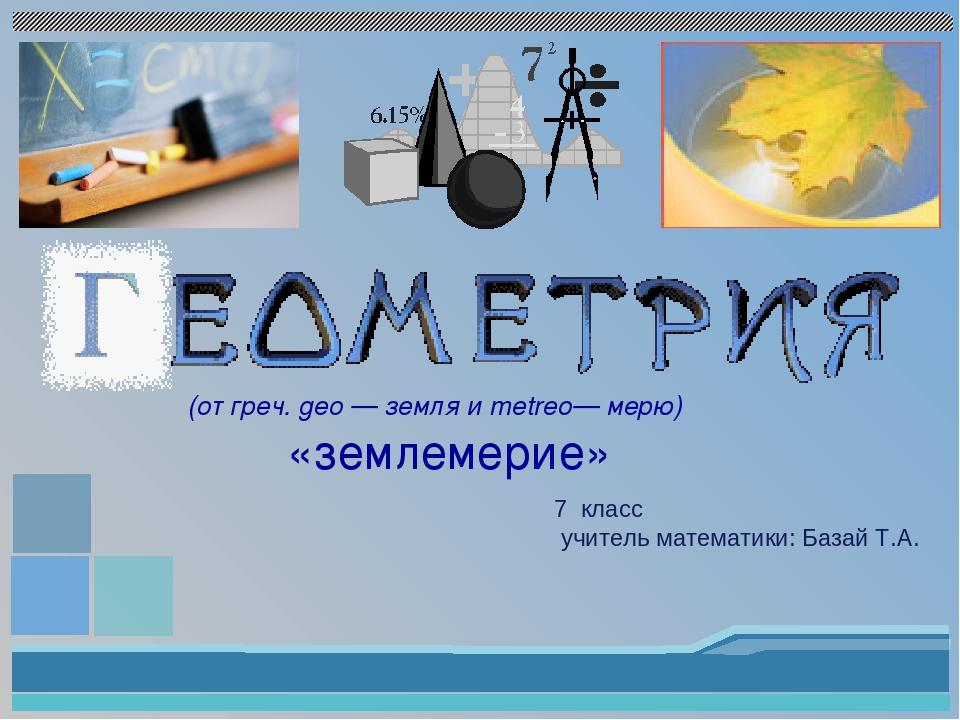 (от греч. gео — земля и metreo— мерю) «землемерие» 7 класс учитель математики...