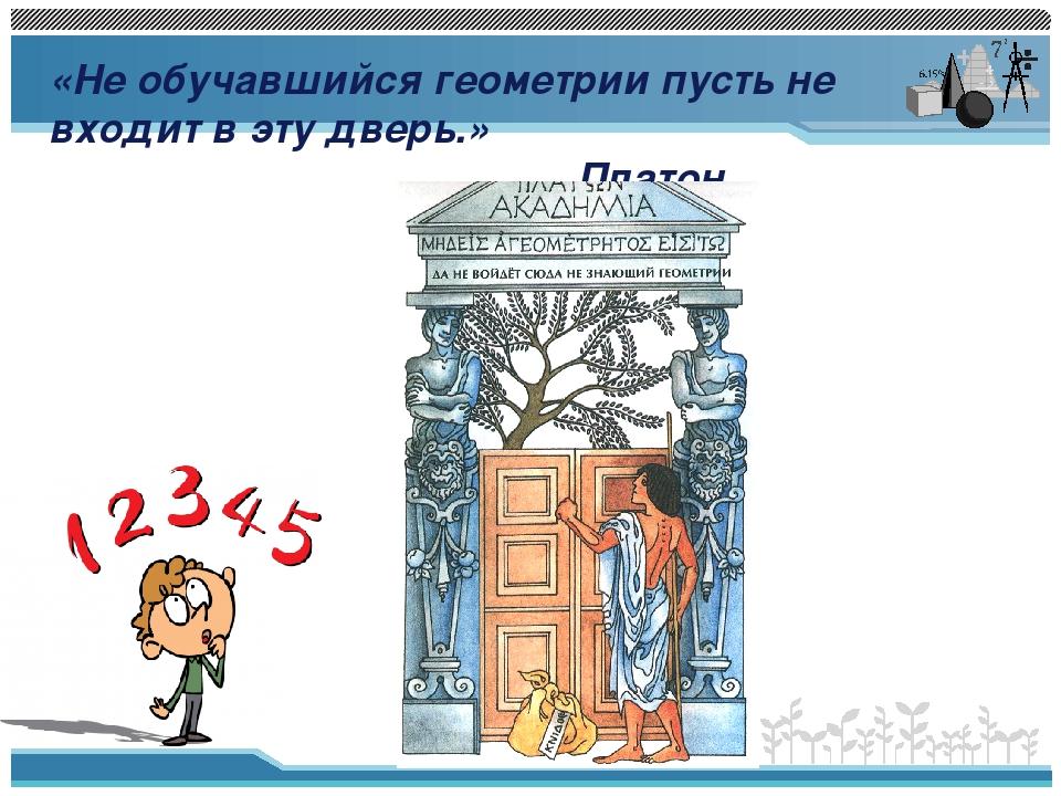 «Не обучавшийся геометрии пусть не входит в эту дверь.» Платон