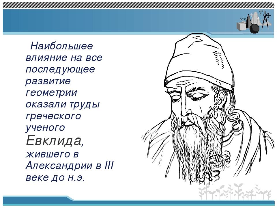 Наибольшее влияние на все последующее развитие геометрии оказали труды грече...