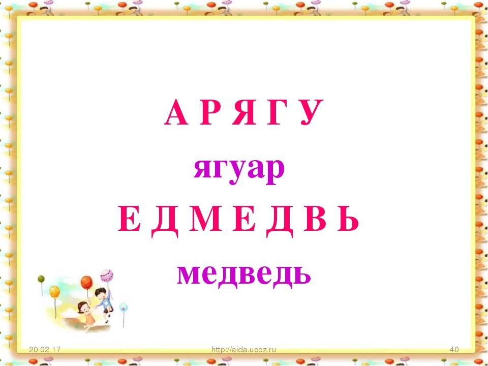 А Р Я Г У ягуар Е Д М Е Д В Ь медведь * http://aida.ucoz.ru * http://aida.uco...