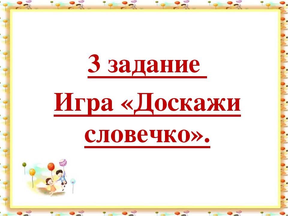 3 задание Игра «Доскажи словечко».