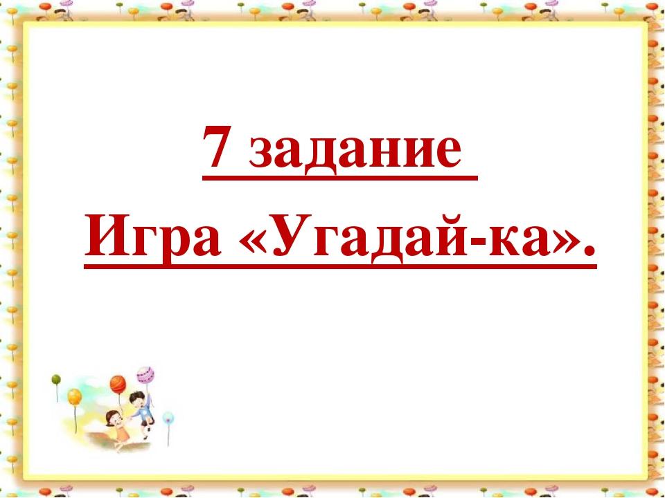 7 задание Игра «Угадай-ка».