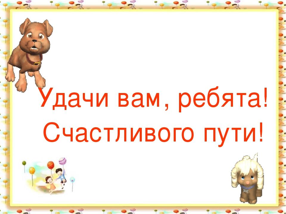Удачи вам, ребята! Счастливого пути! http://aida.ucoz.ru