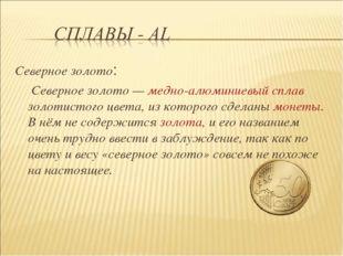 Северное золото: Северное золото— медно-алюминиевый сплав золотистого цвета,